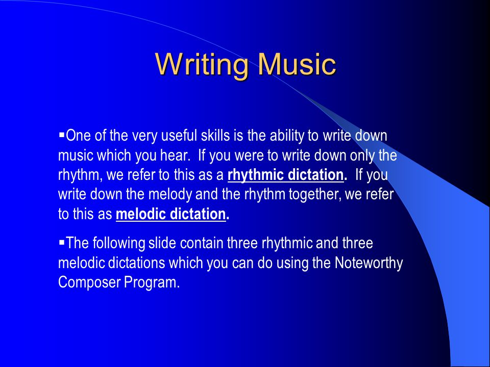 Writing Music  One of the very useful skills is the ability to write down music which you hear.