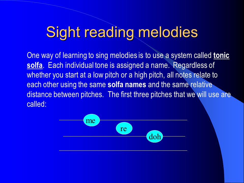Sight reading melodies One way of learning to sing melodies is to use a system called tonic solfa. Each individual tone is assigned a name. Regardless
