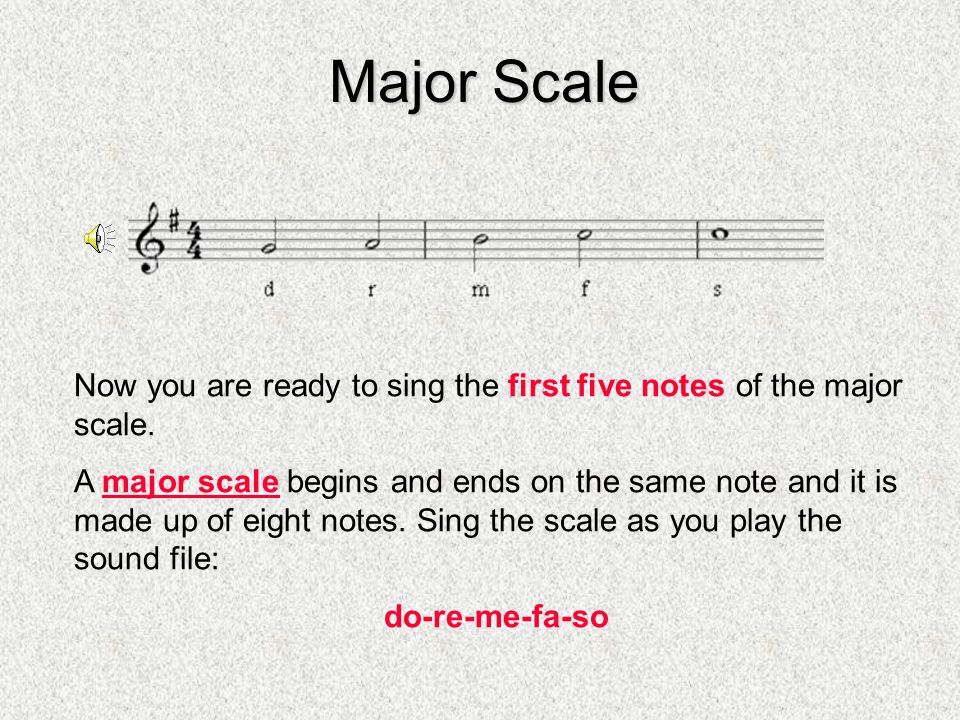 Major Scale Now you are ready to sing the first five notes of the major scale. A major scale begins and ends on the same note and it is made up of eig
