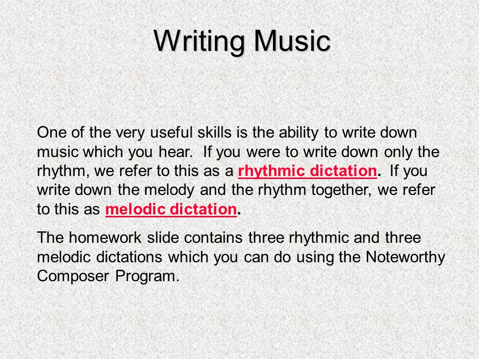 Writing Music One of the very useful skills is the ability to write down music which you hear. If you were to write down only the rhythm, we refer to