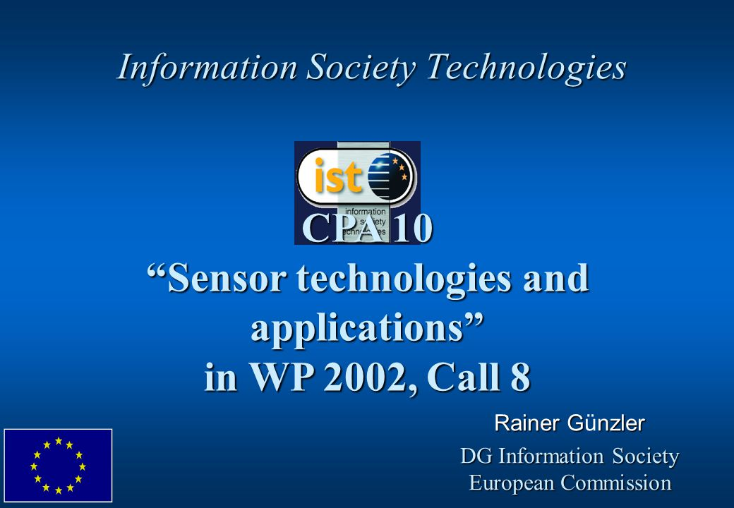 "Information Society Technologies CPA 10 ""Sensor technologies and applications"" in WP 2002, Call 8 Rainer Gnzler Rainer Günzler DG Information Society"