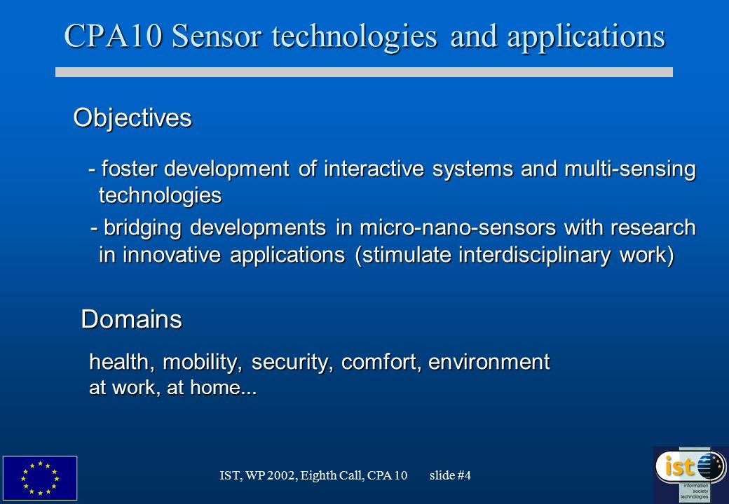 IST, WP 2002, Eighth Call, CPA 10 slide #4 CPA10 Sensor technologies and applications Objectives Objectives - foster development of interactive system