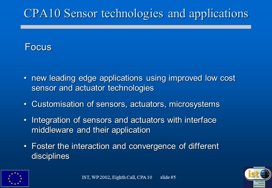 IST, WP 2002, Eighth Call, CPA 10 slide #5 CPA10 Sensor technologies and applications Focus Focus new leading edge applications using improved low cost sensor and actuator technologiesnew leading edge applications using improved low cost sensor and actuator technologies Customisation of sensors, actuators, microsystemsCustomisation of sensors, actuators, microsystems Integration of sensors and actuators with interface middleware and their applicationIntegration of sensors and actuators with interface middleware and their application Foster the interaction and convergence of different disciplinesFoster the interaction and convergence of different disciplines