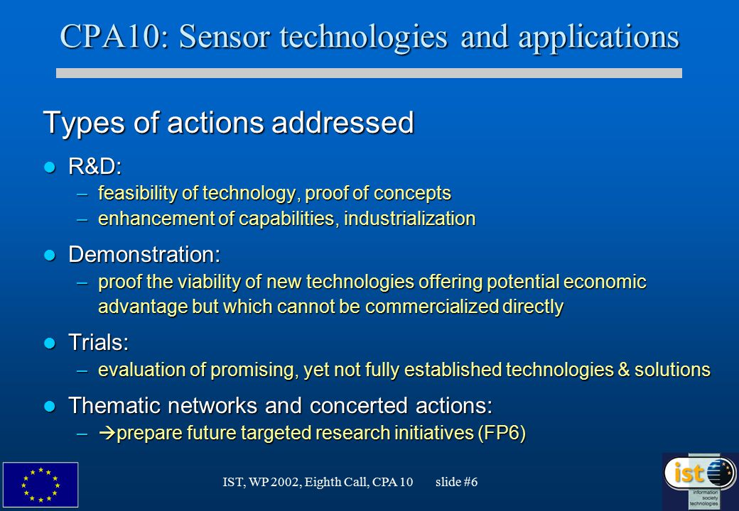 IST, WP 2002, Eighth Call, CPA 10 slide #6 CPA10: Sensor technologies and applications Types of actions addressed R&D: R&D: –feasibility of technology, proof of concepts –enhancement of capabilities, industrialization Demonstration: Demonstration: –proof the viability of new technologies offering potential economic advantage but which cannot be commercialized directly Trials: Trials: –evaluation of promising, yet not fully established technologies & solutions Thematic networks and concerted actions: Thematic networks and concerted actions: –  prepare future targeted research initiatives (FP6)