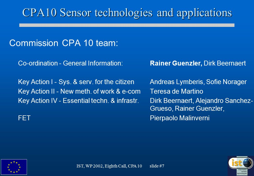 IST, WP 2002, Eighth Call, CPA 10 slide #7 CPA10 Sensor technologies and applications Commission CPA 10 team: Co-ordination - General Information:Rainer Guenzler, Dirk Beernaert Key Action I - Sys.