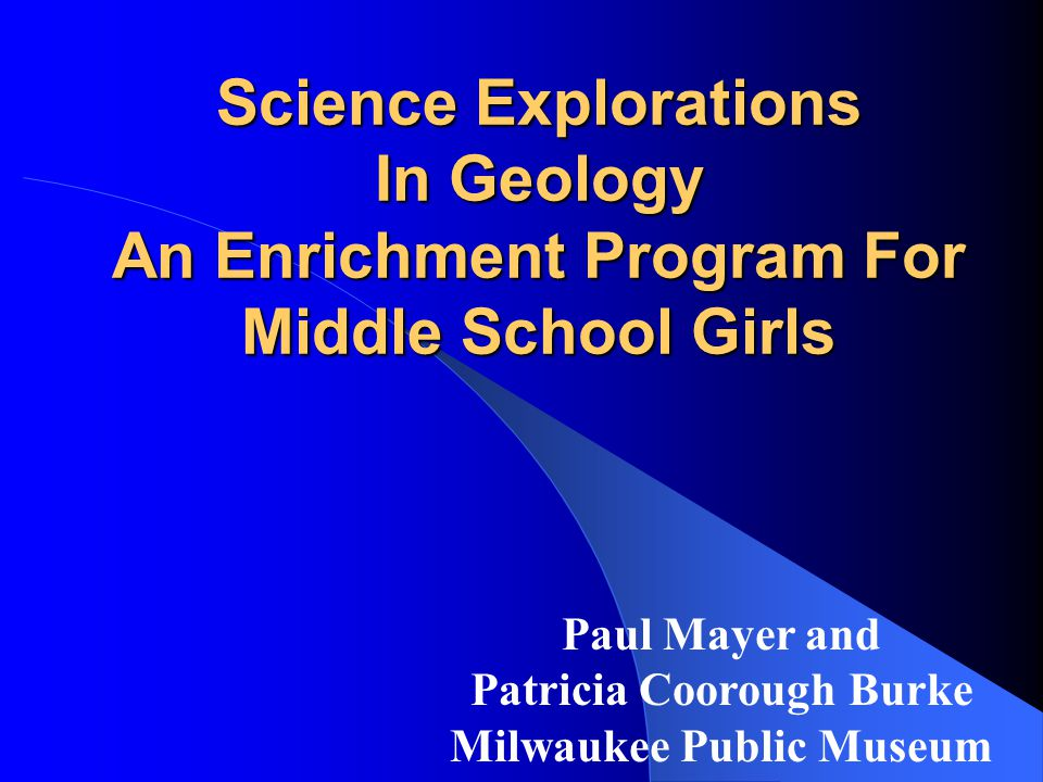 Science Explorations In Geology An Enrichment Program For Middle School Girls Paul Mayer and Patricia Coorough Burke Milwaukee Public Museum