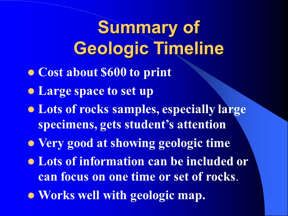 Summary of Geologic Timeline Cost about $600 to print Large space to set up Lots of rocks samples, especially large specimens, gets student's attention Very good at showing geologic time Lots of information can be included or can focus on one time or set of rocks.