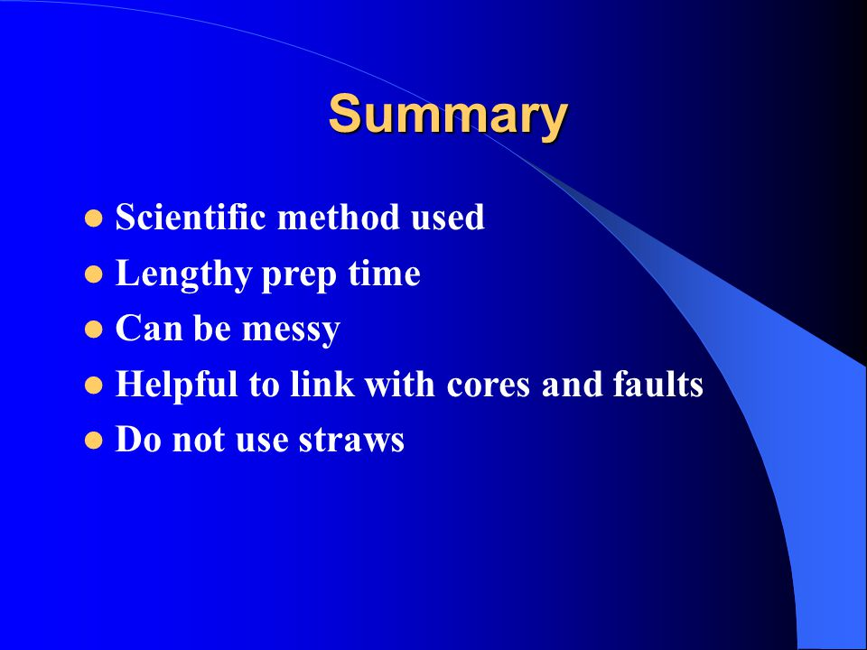 Summary Scientific method used Lengthy prep time Can be messy Helpful to link with cores and faults Do not use straws