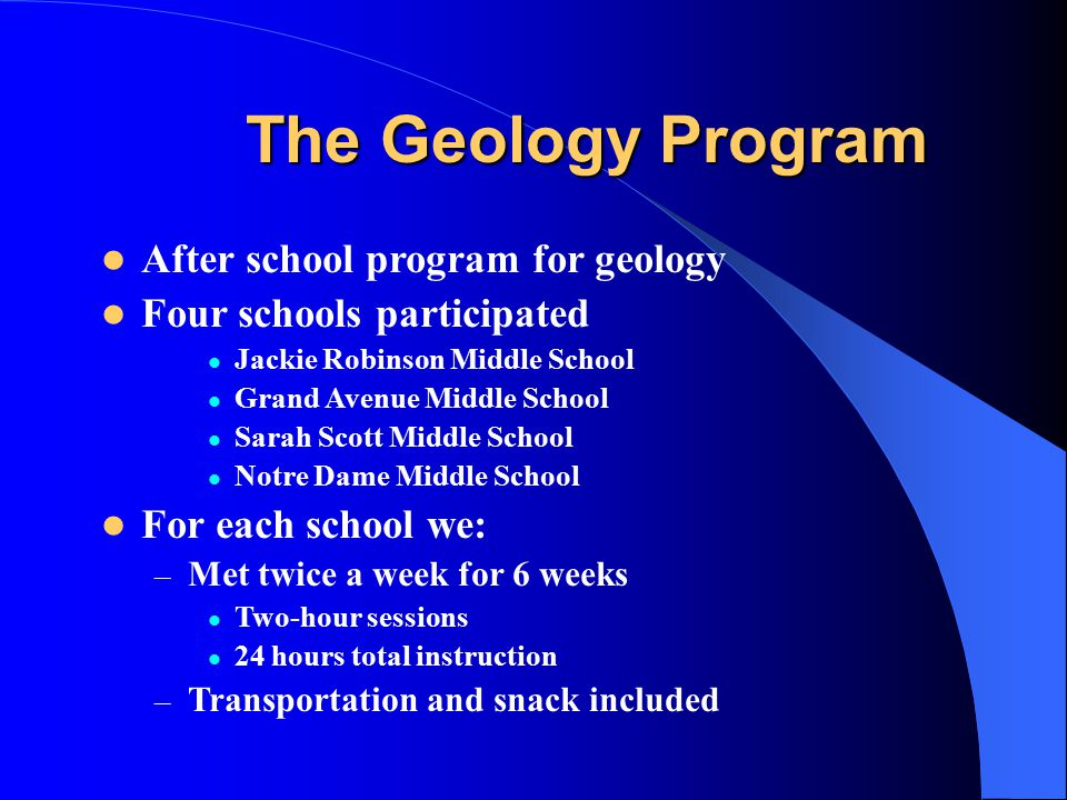 The Geology Program After school program for geology Four schools participated Jackie Robinson Middle School Grand Avenue Middle School Sarah Scott Middle School Notre Dame Middle School For each school we: – Met twice a week for 6 weeks Two-hour sessions 24 hours total instruction – Transportation and snack included