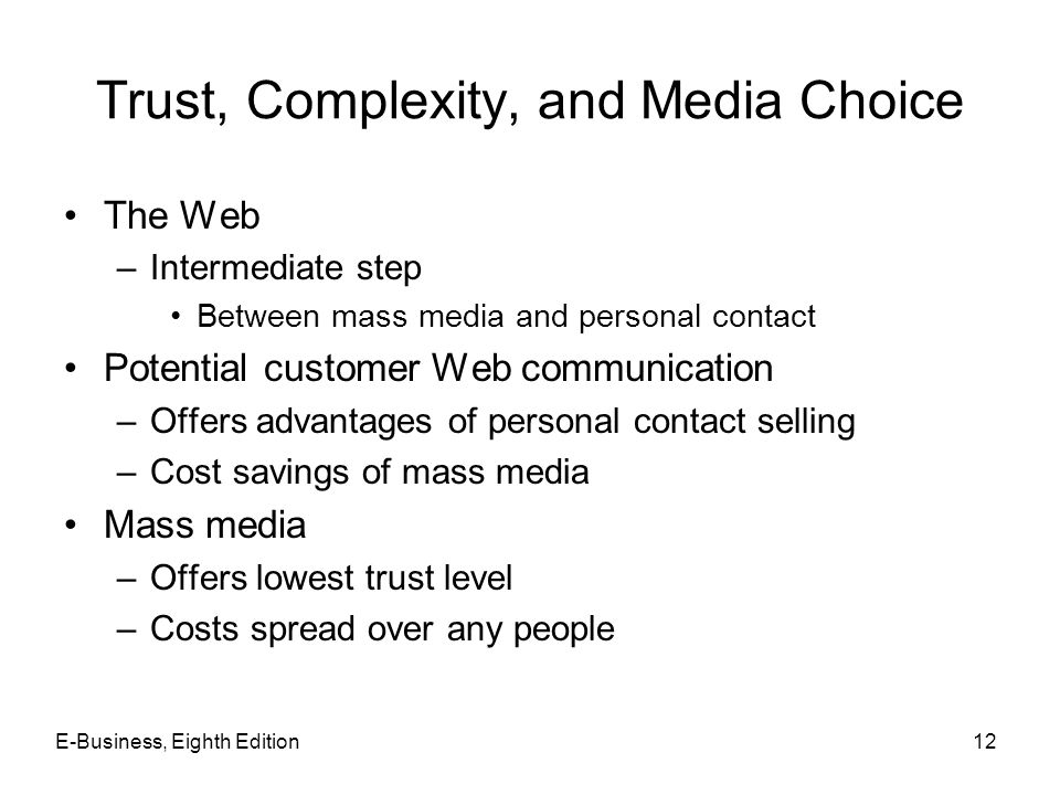Trust, Complexity, and Media Choice The Web –Intermediate step Between mass media and personal contact Potential customer Web communication –Offers ad