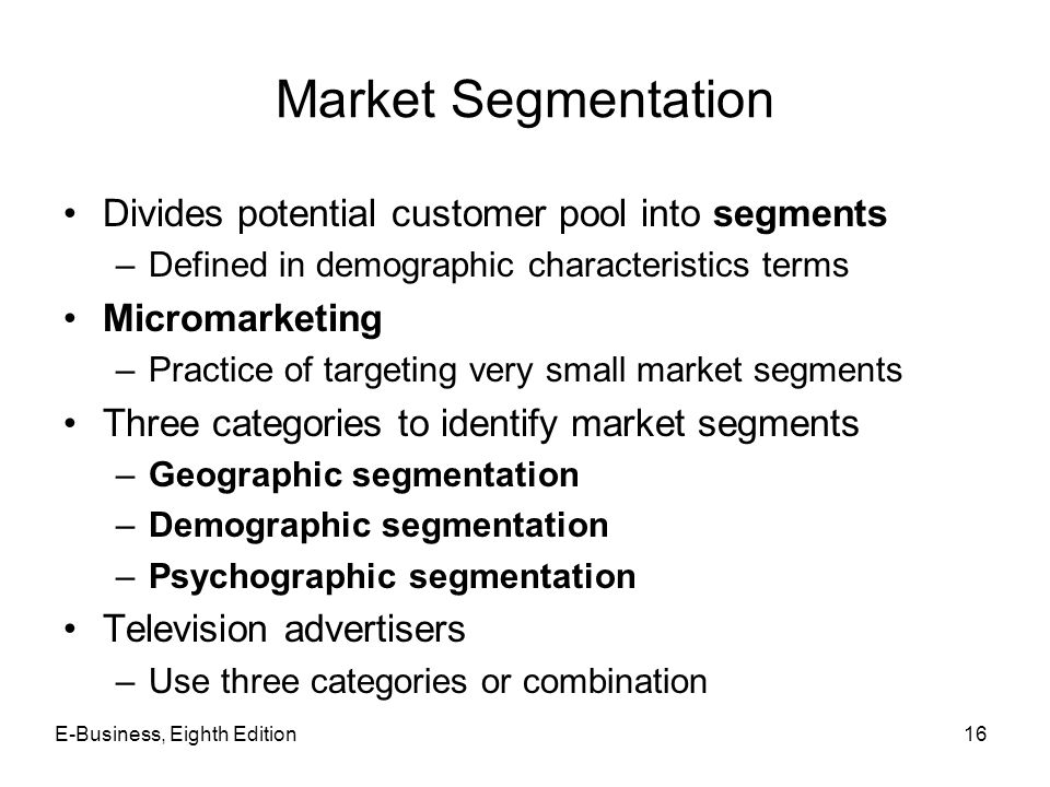 Market Segmentation Divides potential customer pool into segments –Defined in demographic characteristics terms Micromarketing –Practice of targeting