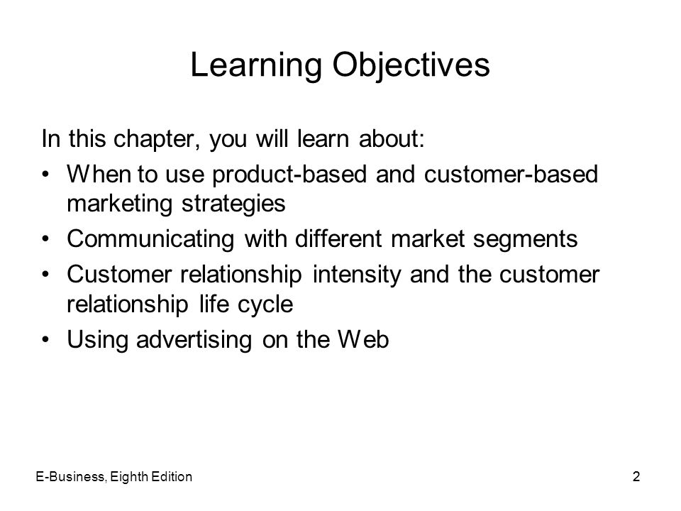 E-Business, Eighth Edition22 Learning Objectives In this chapter, you will learn about: When to use product-based and customer-based marketing strateg