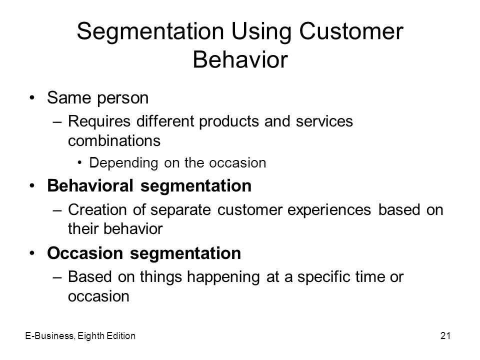Segmentation Using Customer Behavior Same person –Requires different products and services combinations Depending on the occasion Behavioral segmentat