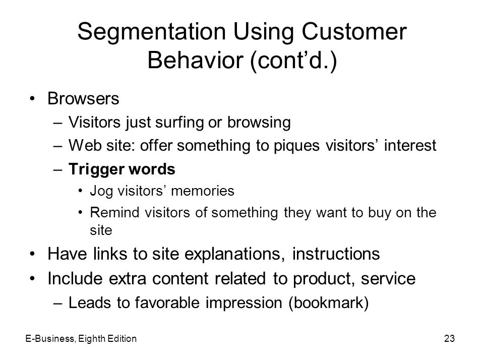 Segmentation Using Customer Behavior (cont'd.) Browsers –Visitors just surfing or browsing –Web site: offer something to piques visitors' interest –Tr