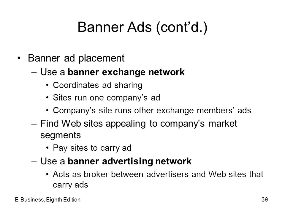 Banner Ads (cont'd.) Banner ad placement –Use a banner exchange network Coordinates ad sharing Sites run one company's ad Company's site runs other ex