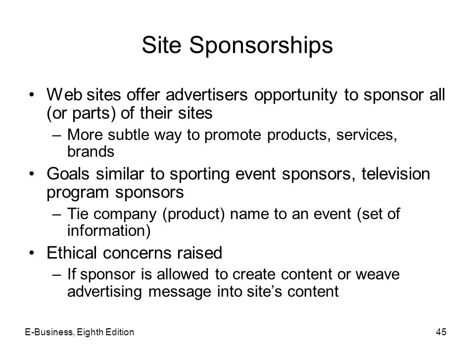 Site Sponsorships Web sites offer advertisers opportunity to sponsor all (or parts) of their sites –More subtle way to promote products, services, bra