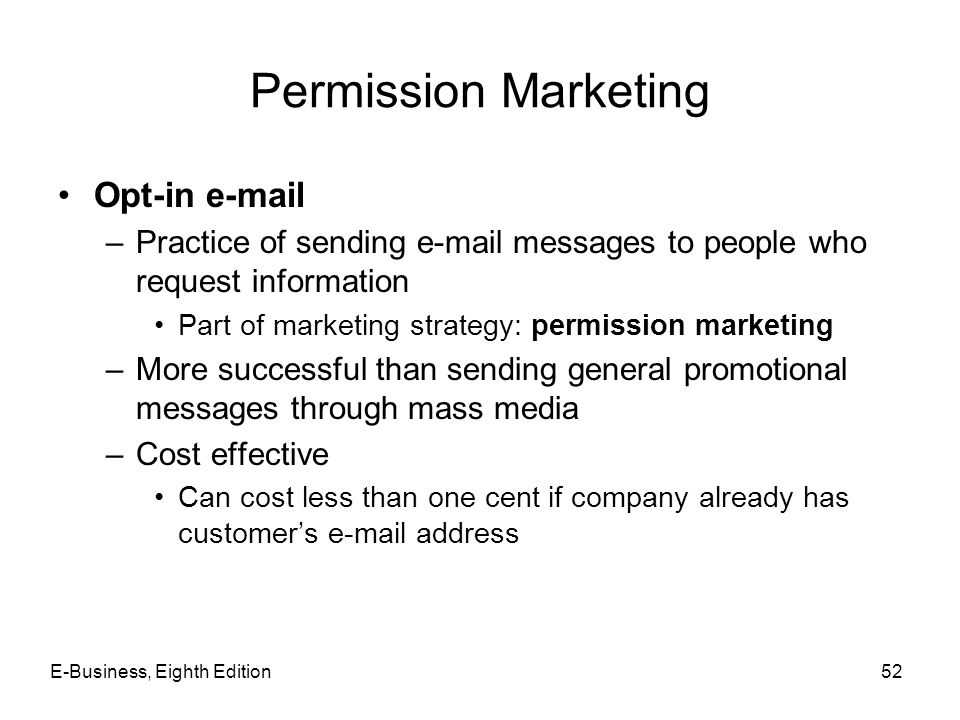 Permission Marketing Opt-in e-mail –Practice of sending e-mail messages to people who request information Part of marketing strategy: permission marke