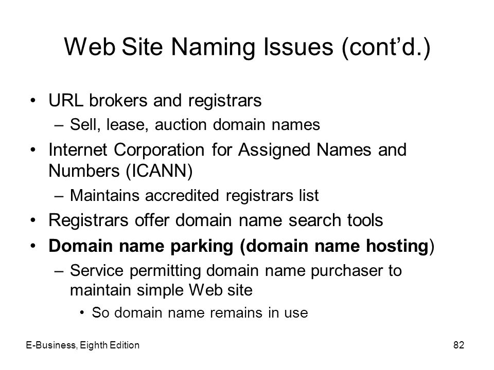 Web Site Naming Issues (cont'd.) URL brokers and registrars –Sell, lease, auction domain names Internet Corporation for Assigned Names and Numbers (IC