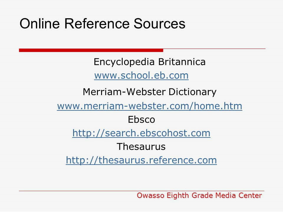 Online Reference Sources Encyclopedia Britannica www.school.eb.com Merriam-Webster Dictionary www.merriam-webster.com/home.htm Ebsco http://search.ebscohost.com Thesaurus http://thesaurus.reference.com Owasso Eighth Grade Media Center