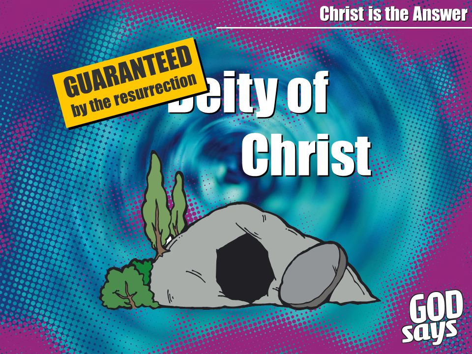 Deity of Christ Deity of Christ Christ is the Answer GUARANTEED by the resurrection
