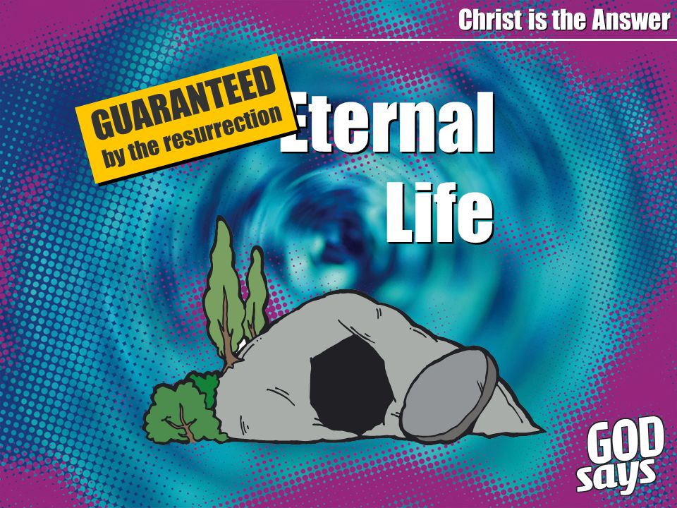 Eternal Life Eternal Life Christ is the Answer GUARANTEED by the resurrection