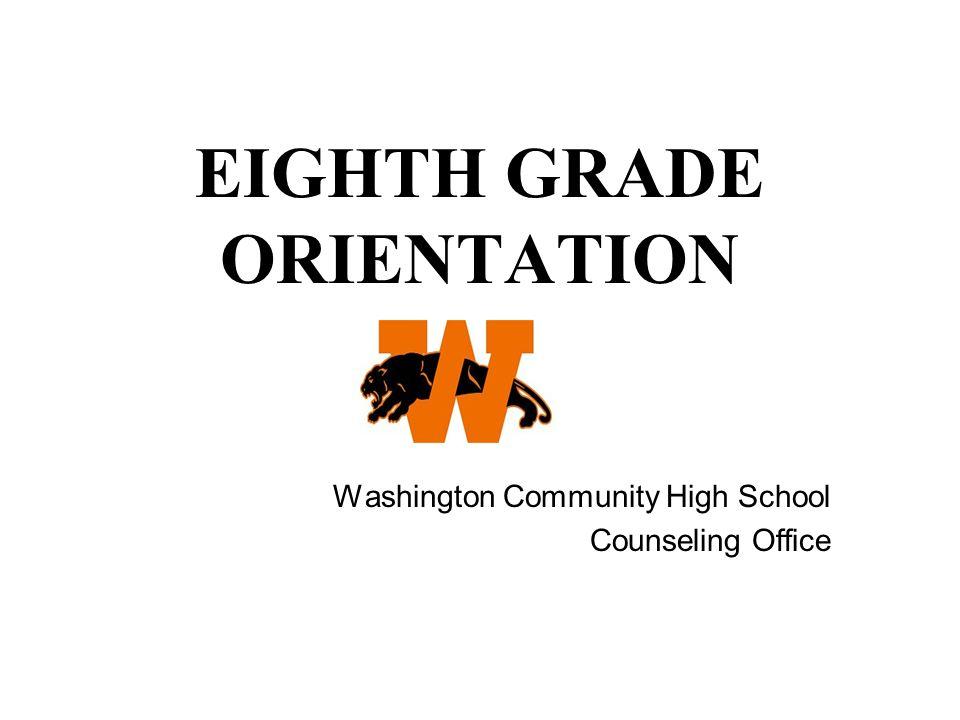 EIGHTH GRADE ORIENTATION Washington Community High School Counseling Office
