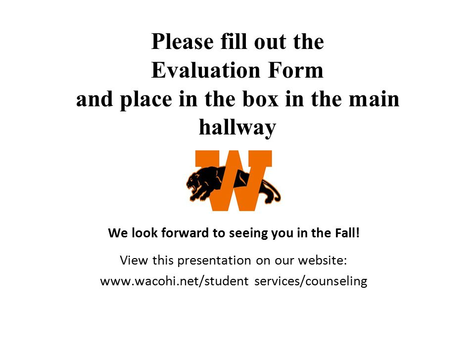 Please fill out the Evaluation Form and place in the box in the main hallway We look forward to seeing you in the Fall! View this presentation on our