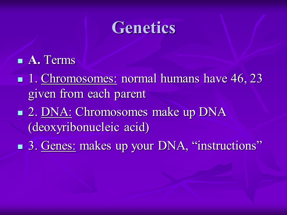 Genetics A. Terms A. Terms 1. Chromosomes: normal humans have 46, 23 given from each parent 1.