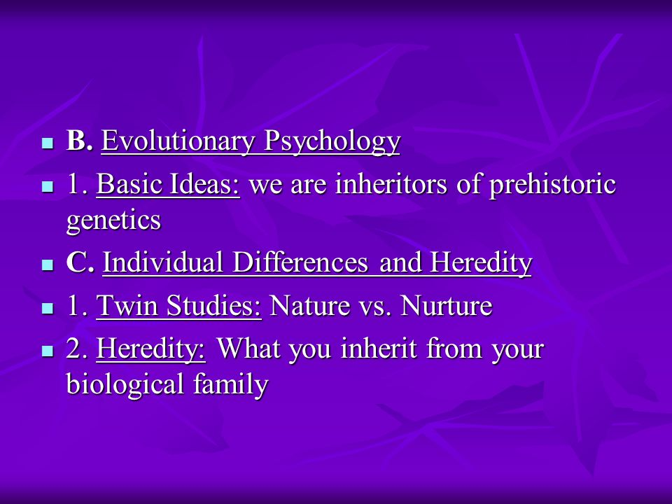 B. Evolutionary Psychology B. Evolutionary Psychology 1. Basic Ideas: we are inheritors of prehistoric genetics 1. Basic Ideas: we are inheritors of p