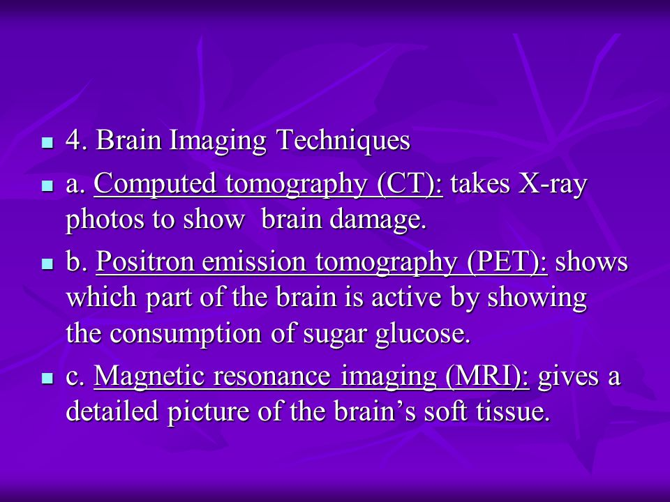 4. Brain Imaging Techniques 4. Brain Imaging Techniques a. Computed tomography (CT): takes X-ray photos to show brain damage. a. Computed tomography (