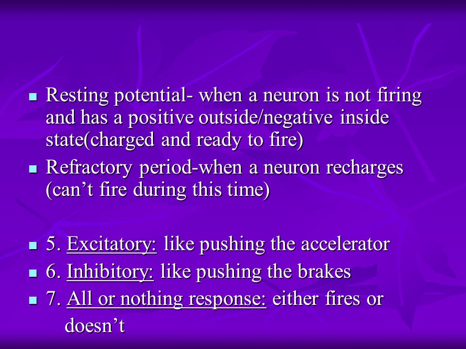 Resting potential- when a neuron is not firing and has a positive outside/negative inside state(charged and ready to fire) Resting potential- when a neuron is not firing and has a positive outside/negative inside state(charged and ready to fire) Refractory period-when a neuron recharges (can't fire during this time) Refractory period-when a neuron recharges (can't fire during this time) 5.