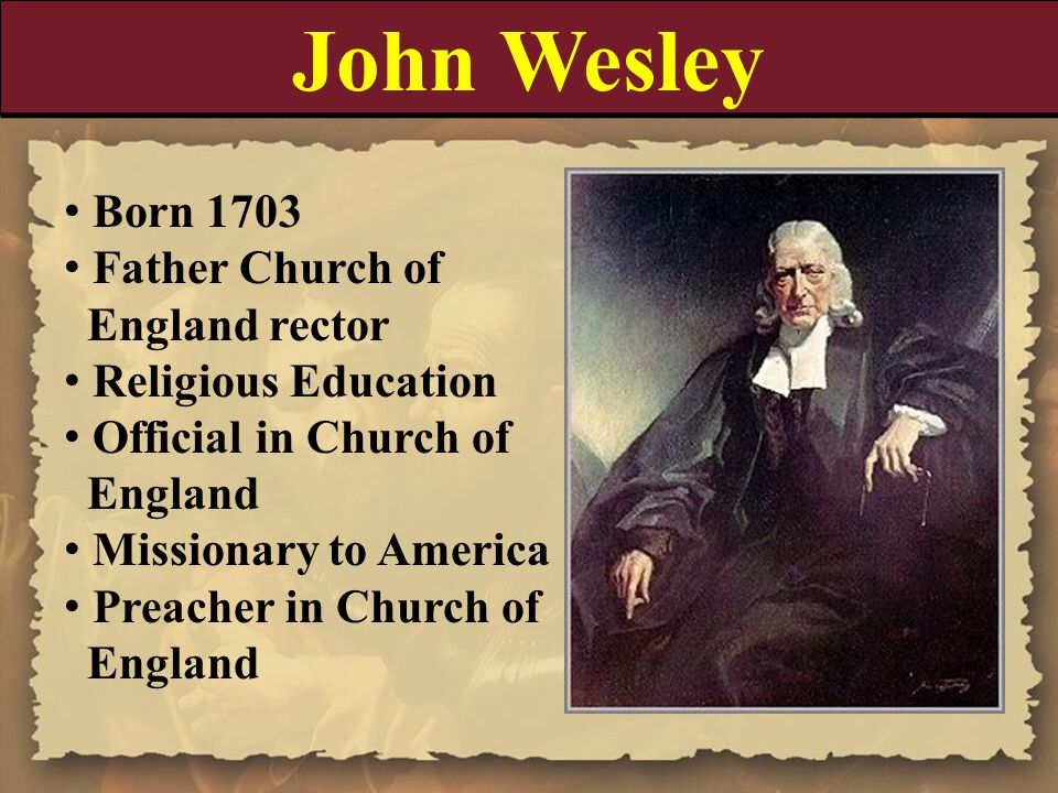 John Wesley Born 1703 Father Church of England rector Religious Education Official in Church of England Missionary to America Preacher in Church of En