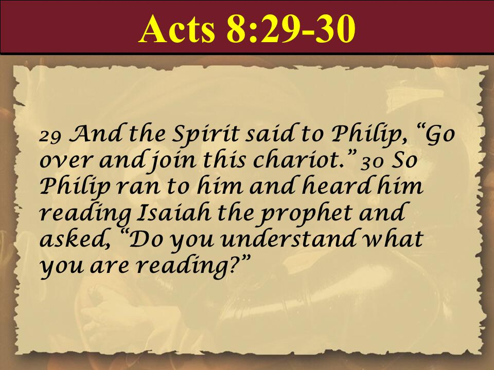 "Acts 8:29-30 29 And the Spirit said to Philip, ""Go over and join this chariot."" 30 So Philip ran to him and heard him reading Isaiah the prophet and a"
