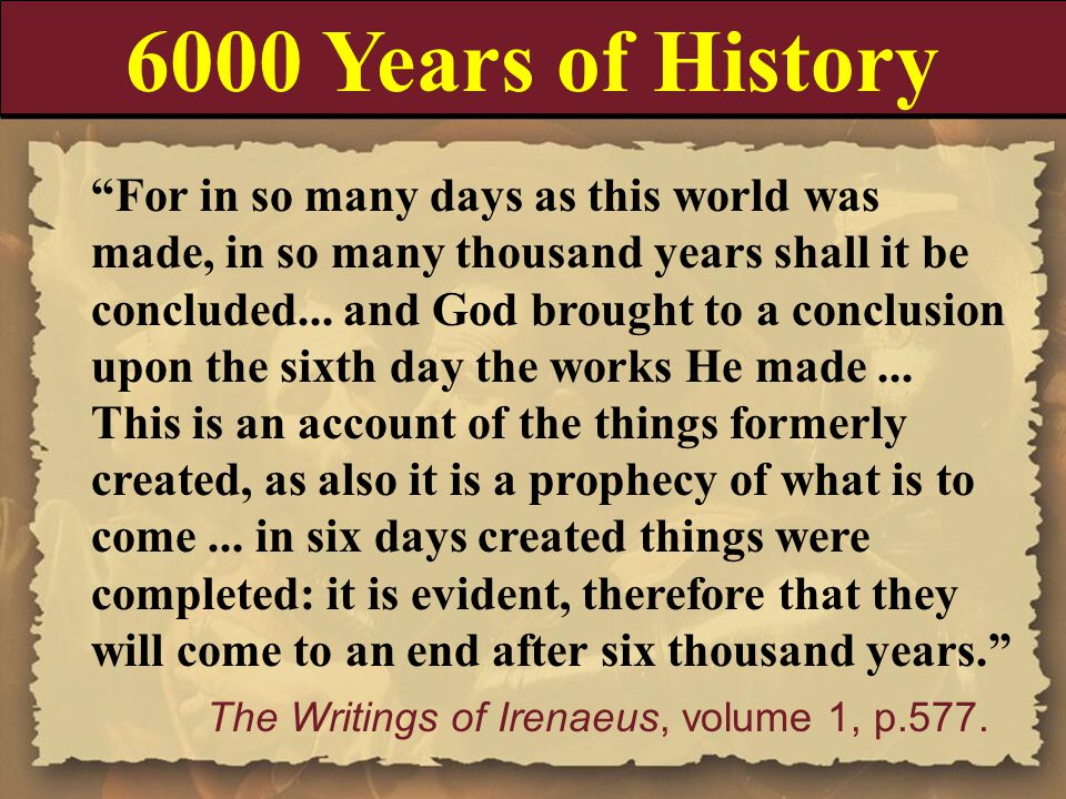 "6000 Years of History ""For in so many days as this world was made, in so many thousand years shall it be concluded... and God brought to a conclusion"