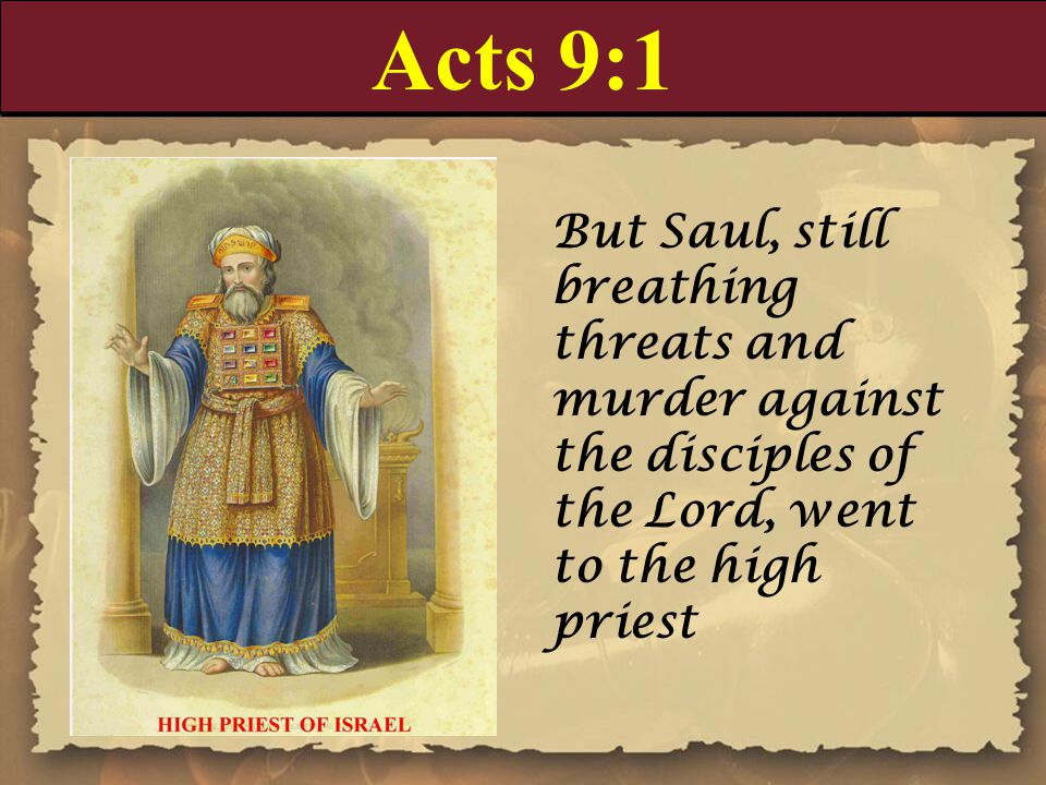 Acts 9:1 But Saul, still breathing threats and murder against the disciples of the Lord, went to the high priest