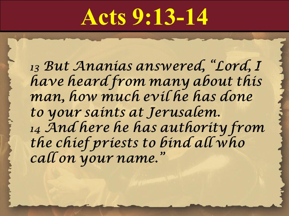 "Acts 9:13-14 13 But Ananias answered, ""Lord, I have heard from many about this man, how much evil he has done to your saints at Jerusalem. 14 And here"