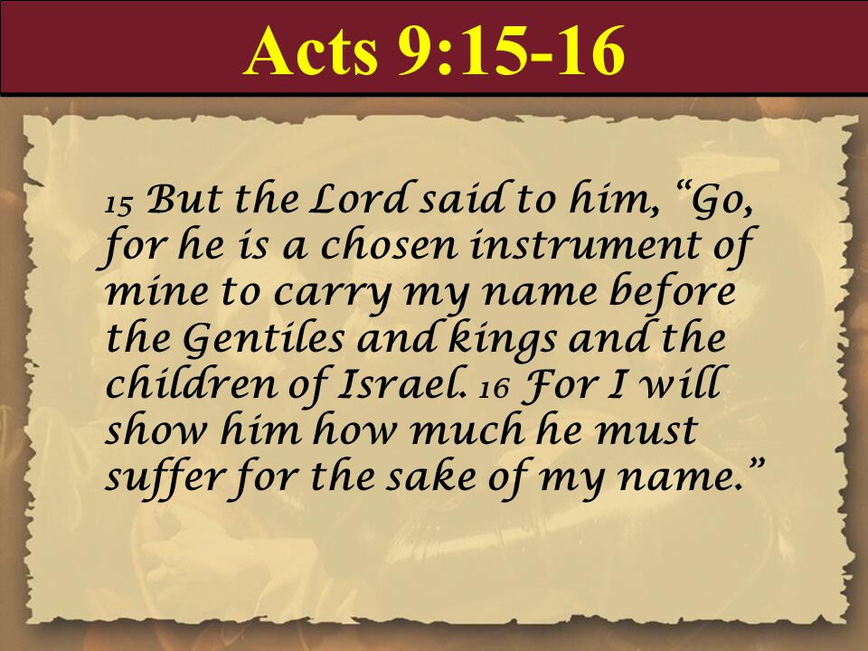 "Acts 9:15-16 15 But the Lord said to him, ""Go, for he is a chosen instrument of mine to carry my name before the Gentiles and kings and the children o"