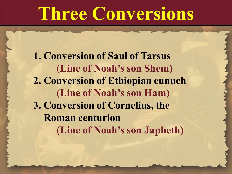 Three Conversions 1. Conversion of Saul of Tarsus (Line of Noah's son Shem) 2. Conversion of Ethiopian eunuch (Line of Noah's son Ham) 3. Conversion o