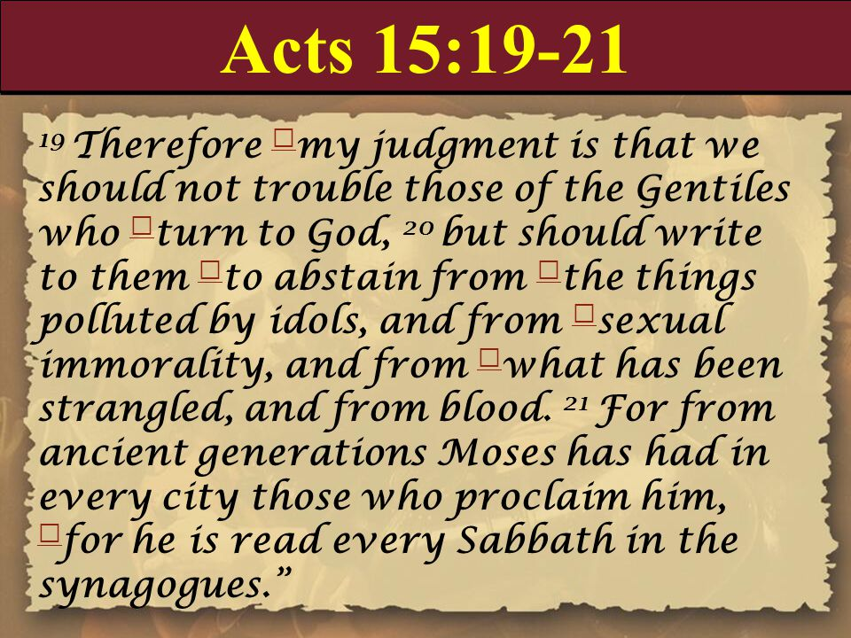 Acts 15:19-21 19 Therefore my judgment is that we should not trouble those of the Gentiles who turn to God, 20 but should write to them to abstain fro