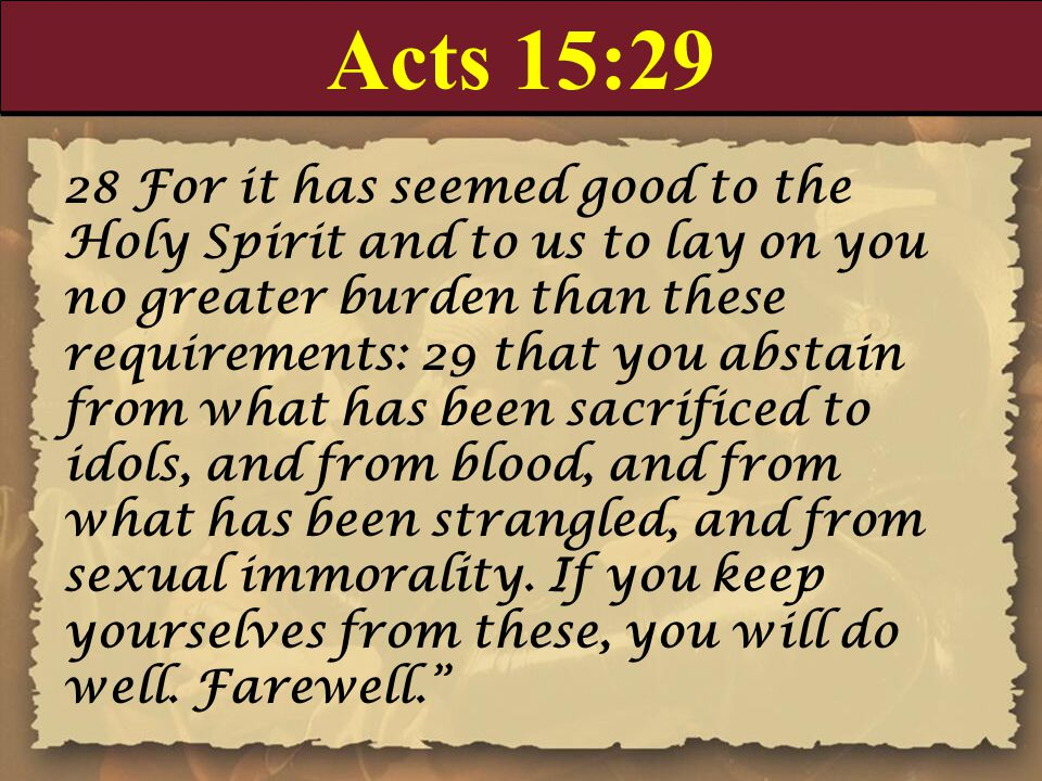 Acts 15:29 28 For it has seemed good to the Holy Spirit and to us to lay on you no greater burden than these requirements: 29 that you abstain from wh