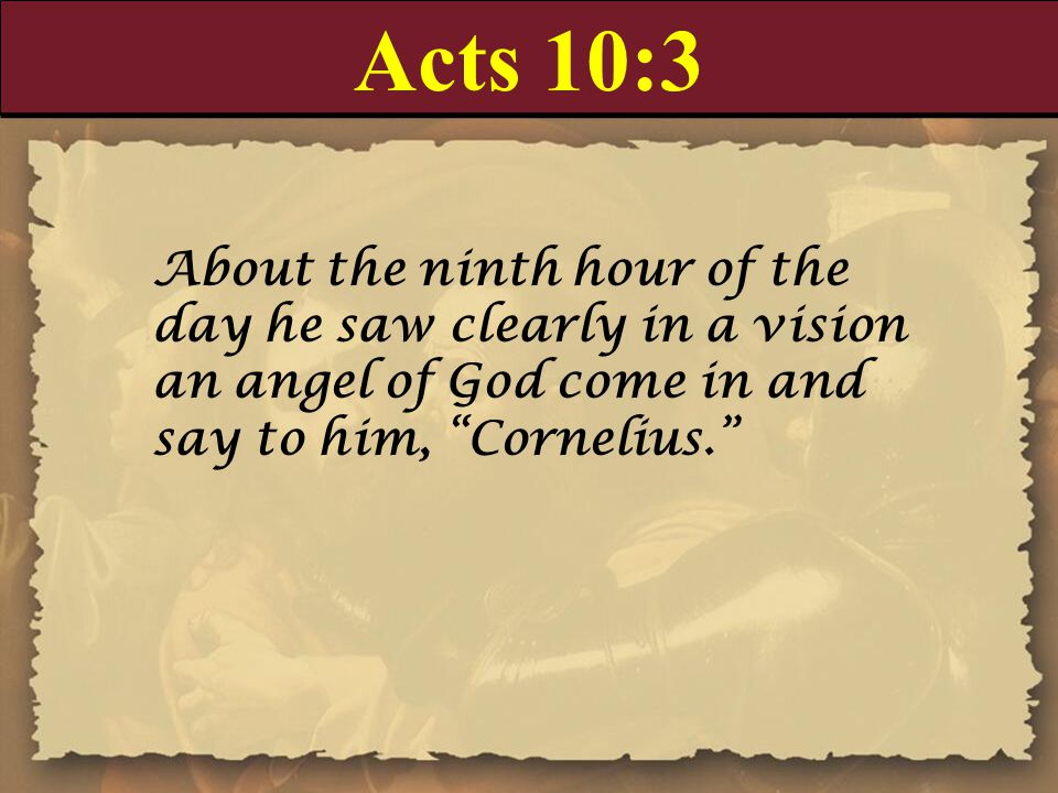 "Acts 10:3 About the ninth hour of the day he saw clearly in a vision an angel of God come in and say to him, ""Cornelius."""