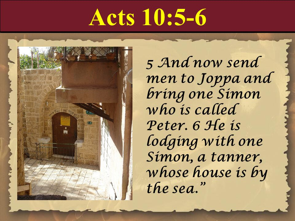 Acts 10:5-6 5 And now send men to Joppa and bring one Simon who is called Peter. 6 He is lodging with one Simon, a tanner, whose house is by the sea.""