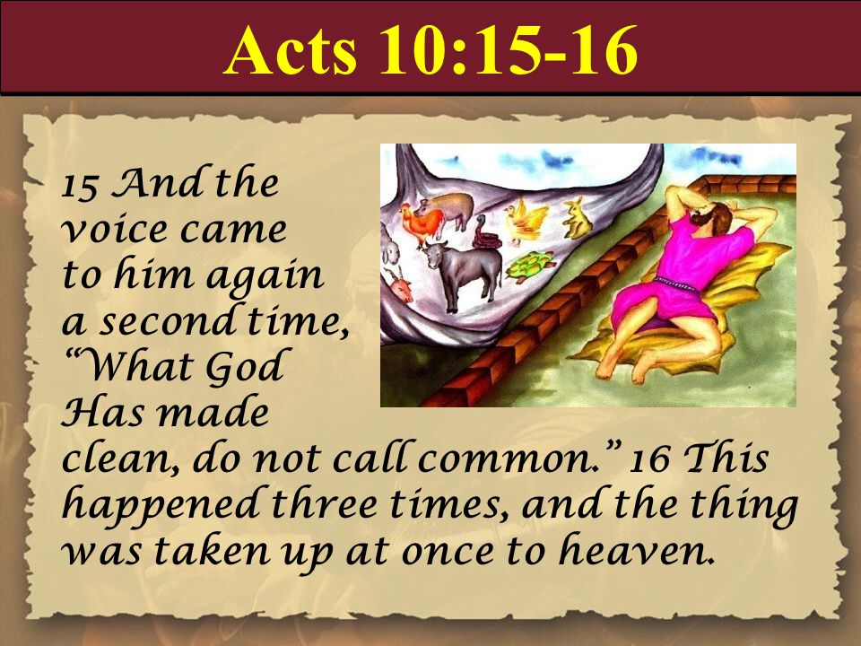 "Acts 10:15-16 15 And the voice came to him again a second time, ""What God Has made clean, do not call common."" 16 This happened three times, and the t"