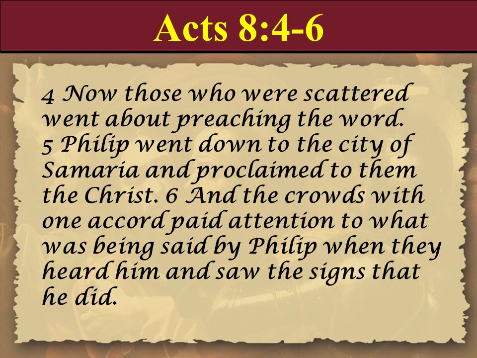 Acts 8:4-6 4 Now those who were scattered went about preaching the word. 5 Philip went down to the city of Samaria and proclaimed to them the Christ.