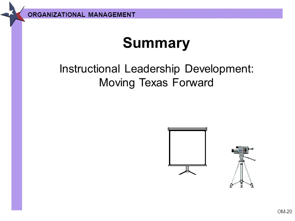 OM-20 ORGANIZATIONAL MANAGEMENT Summary Instructional Leadership Development: Moving Texas Forward