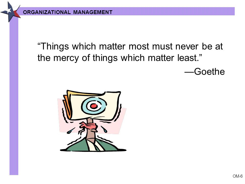 OM-6 ORGANIZATIONAL MANAGEMENT Things which matter most must never be at the mercy of things which matter least. —Goethe