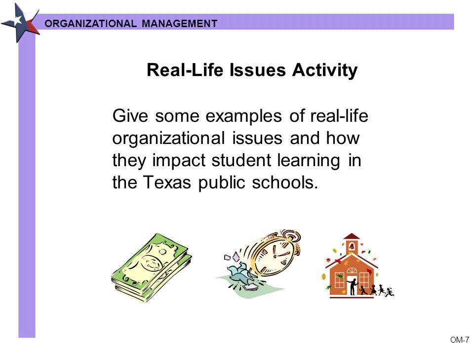 OM-7 Give some examples of real-life organizational issues and how they impact student learning in the Texas public schools.