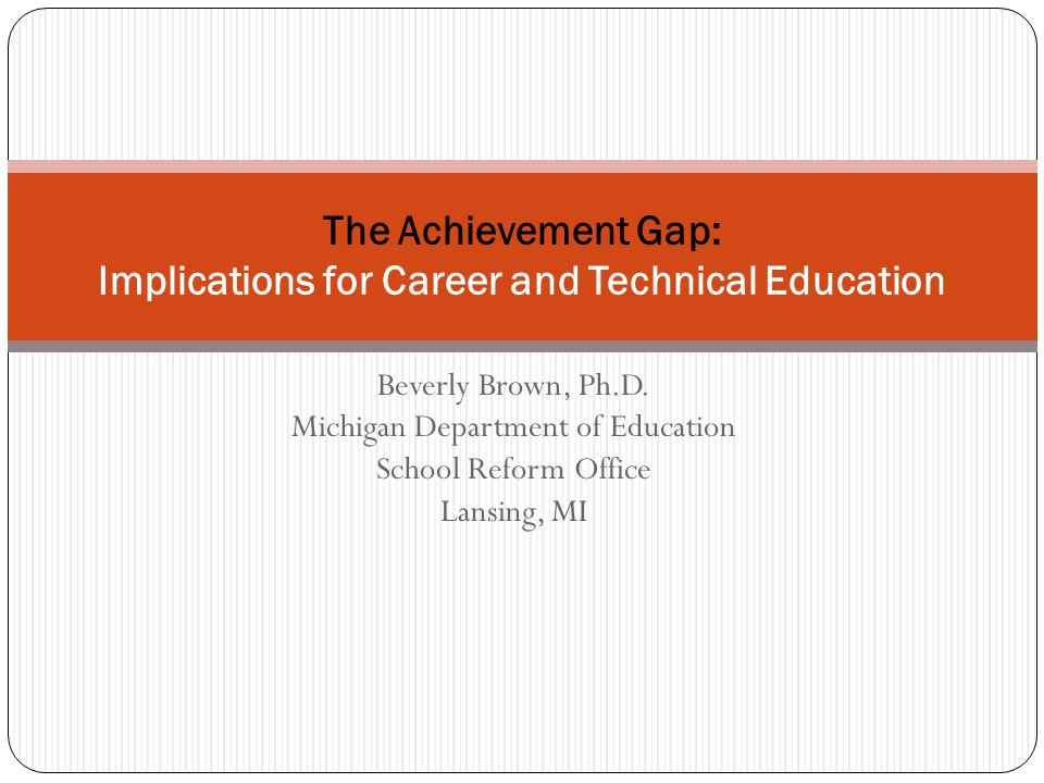 Beverly Brown, Ph.D. Michigan Department of Education School Reform Office Lansing, MI The Achievement Gap: Implications for Career and Technical Educ