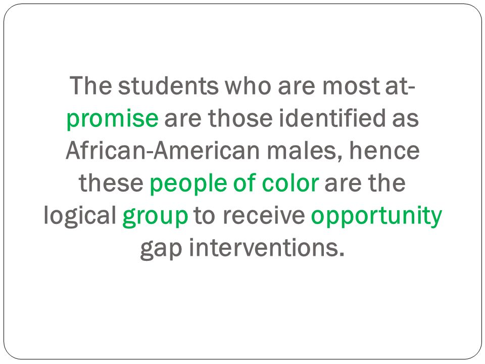 The students who are most at- promise are those identified as African-American males, hence these people of color are the logical group to receive opp