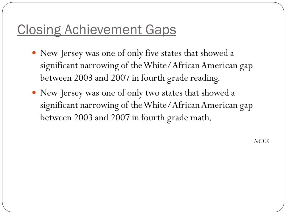 Closing Achievement Gaps New Jersey was one of only five states that showed a significant narrowing of the White/African American gap between 2003 and